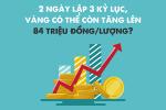 2 ngày lập 3 kỷ lục, vàng có thể còn tăng lên 84 triệu đồng/lượng?